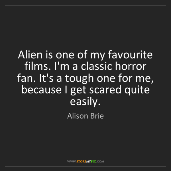 Alison Brie: Alien is one of my favourite films. I'm a classic horror...