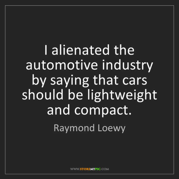 Raymond Loewy: I alienated the automotive industry by saying that cars...