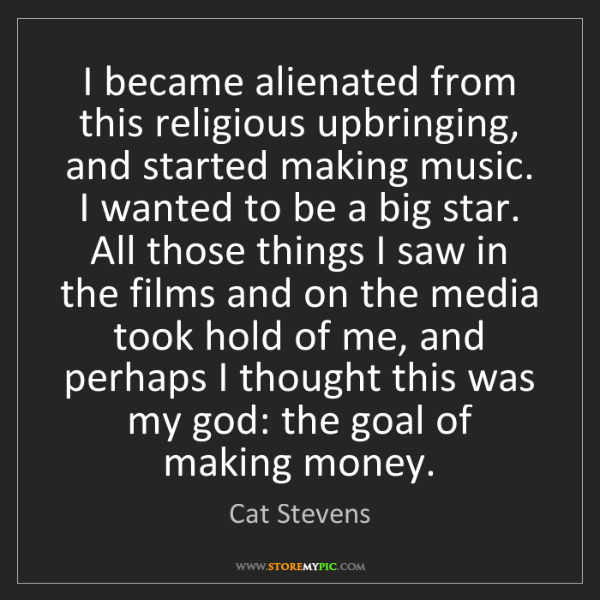 Cat Stevens: I became alienated from this religious upbringing, and...