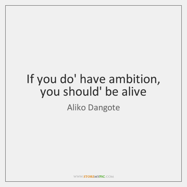If you do' have ambition, you should' be alive