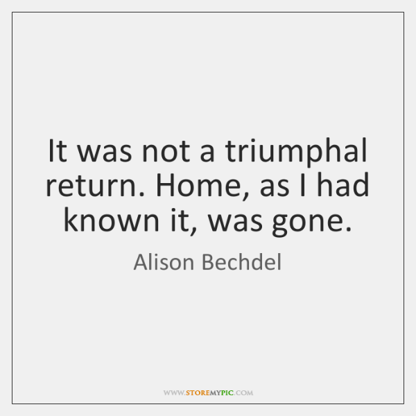It was not a triumphal return. Home, as I had known it, ...