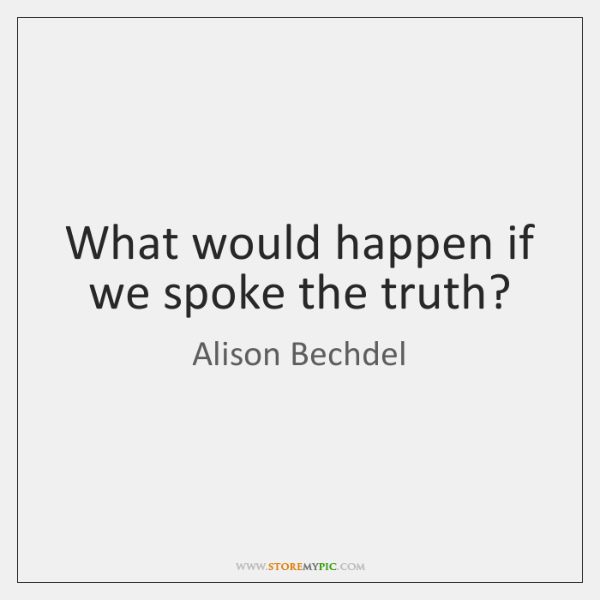 What would happen if we spoke the truth?