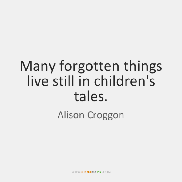 Many forgotten things live still in children's tales.