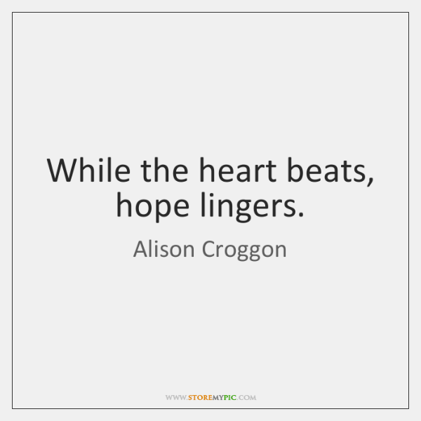 While the heart beats, hope lingers.