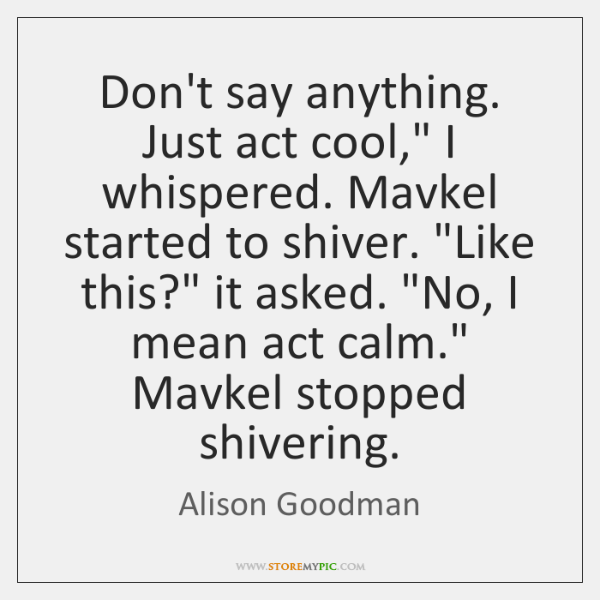 "Don't say anything. Just act cool,"" I whispered. Mavkel started to shiver. ""..."