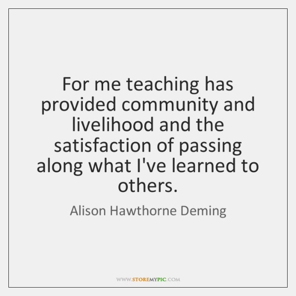 For me teaching has provided community and livelihood and the satisfaction of ...