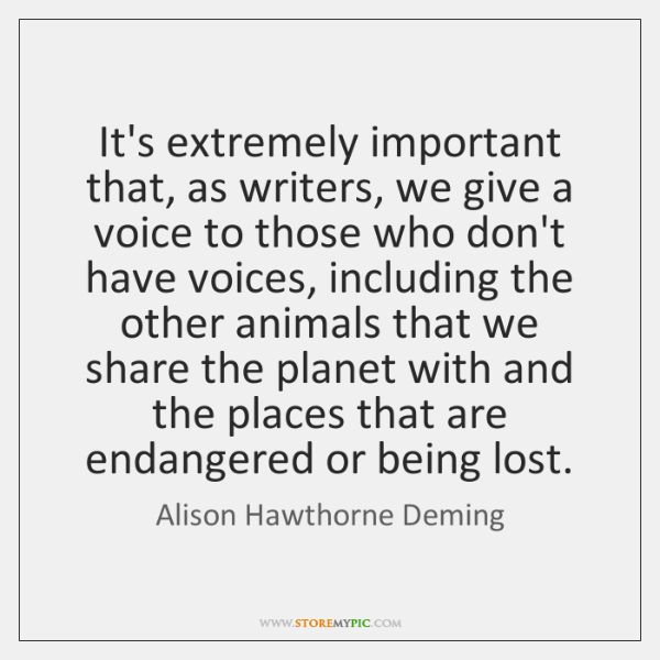 It's extremely important that, as writers, we give a voice to those ...