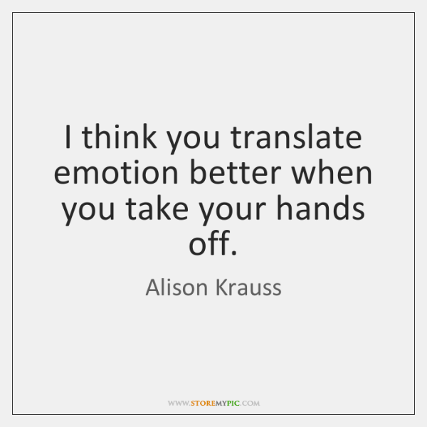 I think you translate emotion better when you take your hands off.