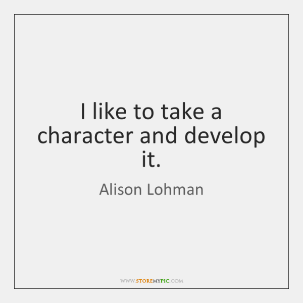I like to take a character and develop it.