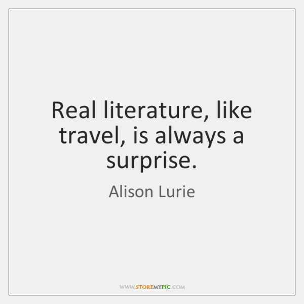 Real literature, like travel, is always a surprise.