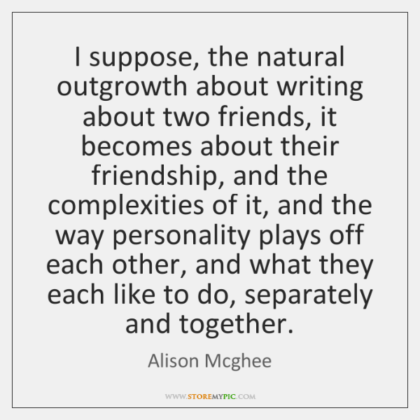 I suppose, the natural outgrowth about writing about two friends, it becomes ...