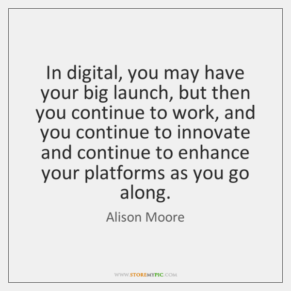 In digital, you may have your big launch, but then you continue ...