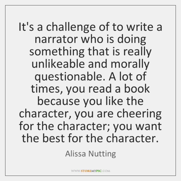 It's a challenge of to write a narrator who is doing something ...
