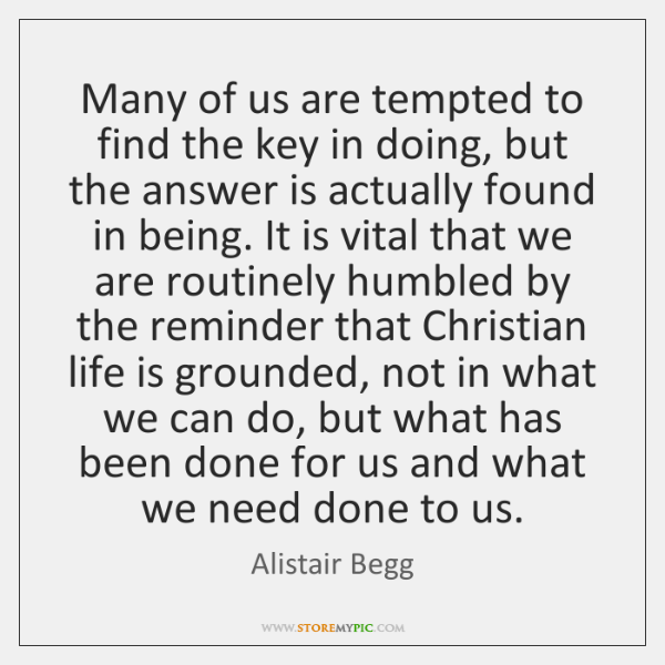 Many of us are tempted to find the key in doing, but ...
