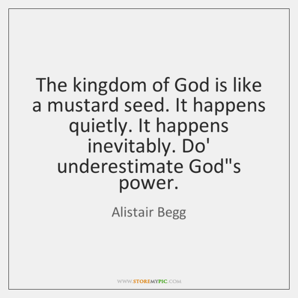 The kingdom of God is like a mustard seed. It happens quietly. ...