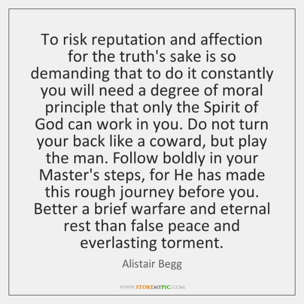 To risk reputation and affection for the truth's sake is so demanding ...