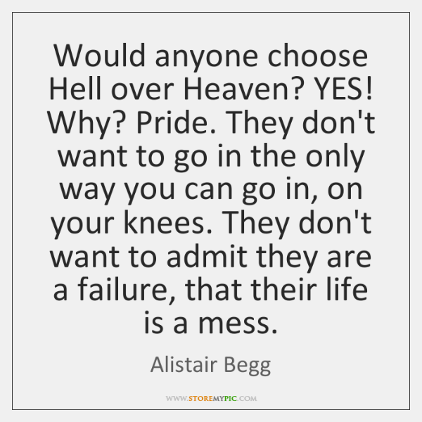 Would anyone choose Hell over Heaven? YES! Why? Pride. They don't want ...