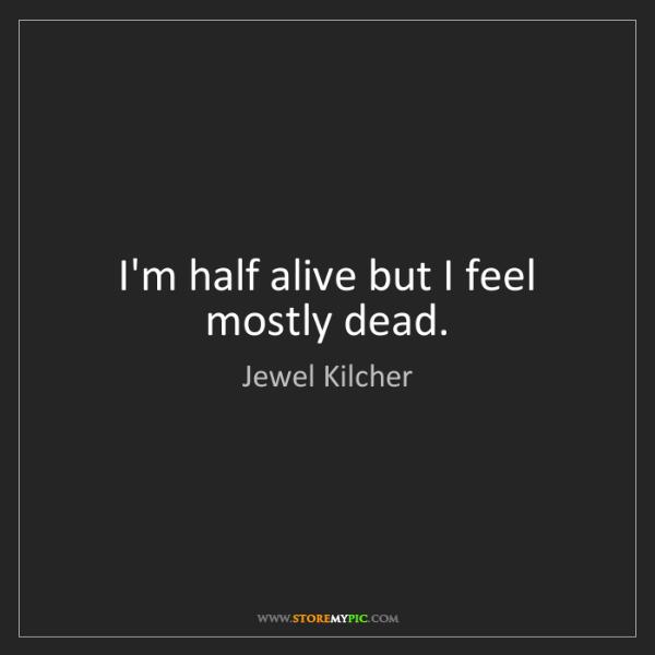 Jewel Kilcher: I'm half alive but I feel mostly dead.