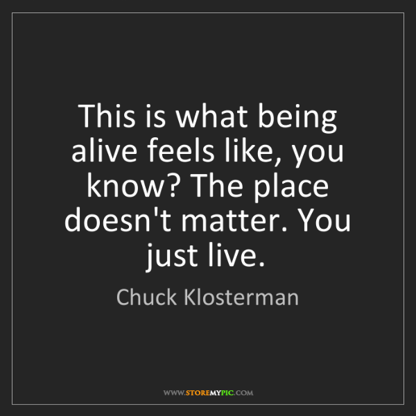 Chuck Klosterman: This is what being alive feels like, you know? The place...
