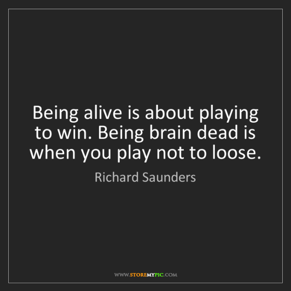 Richard Saunders: Being alive is about playing to win. Being brain dead...