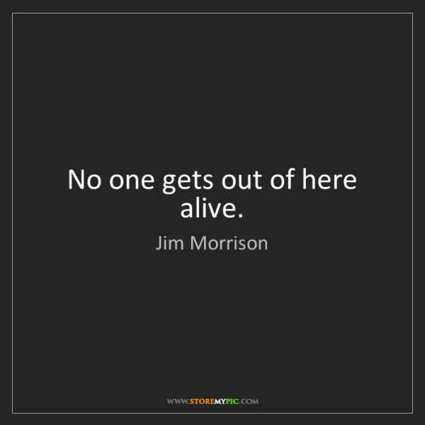 Jim Morrison: No one gets out of here alive.
