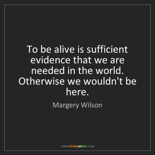 Margery Wilson: To be alive is sufficient evidence that we are needed...
