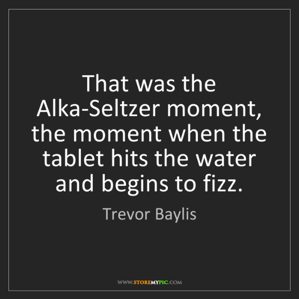 Trevor Baylis: That was the Alka-Seltzer moment, the moment when the...