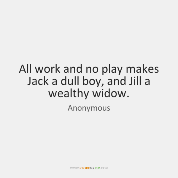 All work and no play makes Jack a dull boy, and Jill ...