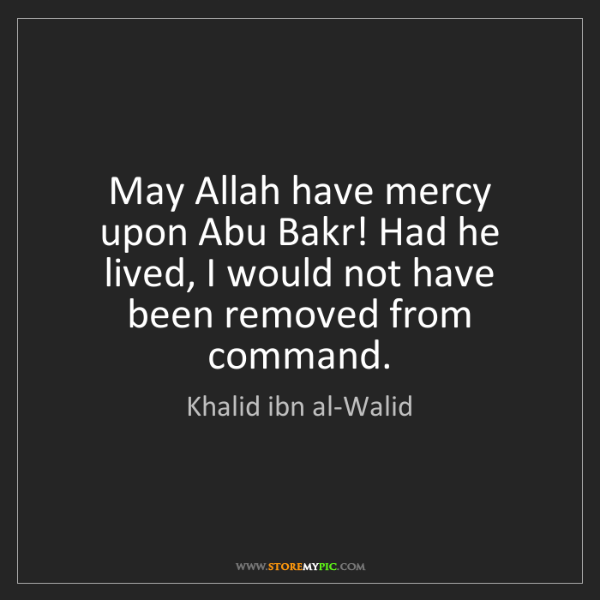 Khalid ibn al-Walid: May Allah have mercy upon Abu Bakr! Had he lived, I would...