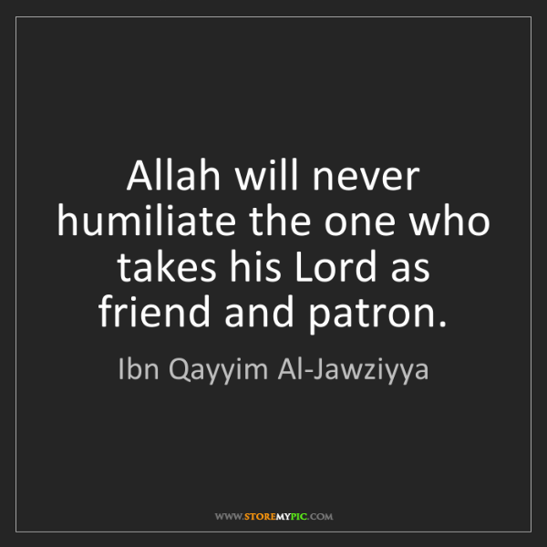 Ibn Qayyim Al-Jawziyya: Allah will never humiliate the one who takes his Lord...