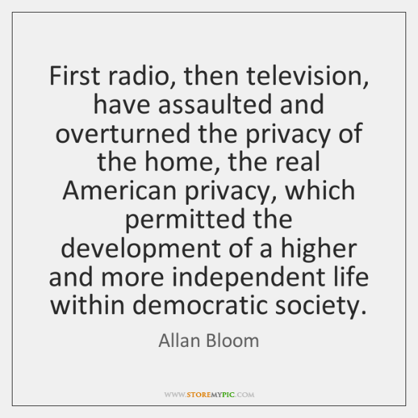 First radio, then television, have assaulted and overturned the privacy of the ...