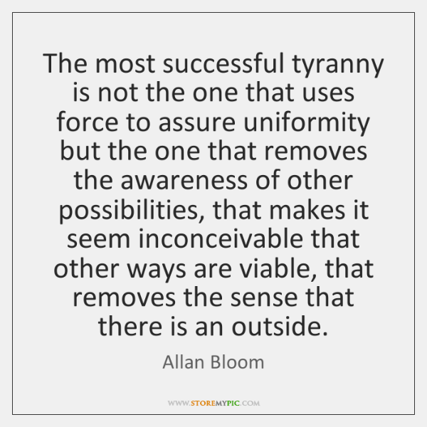 The most successful tyranny is not the one that uses force to ...