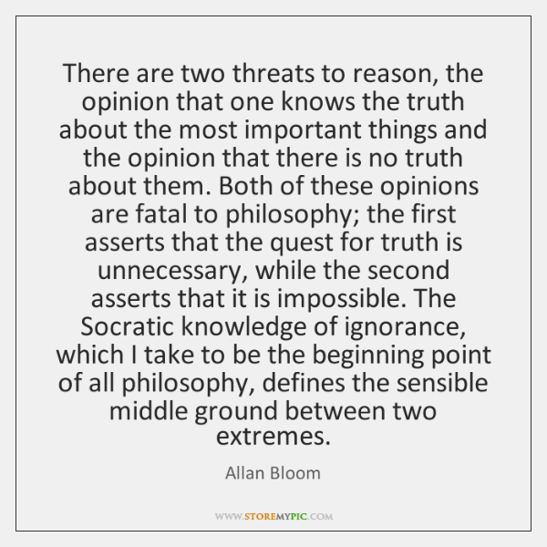 There are two threats to reason, the opinion that one knows the ...