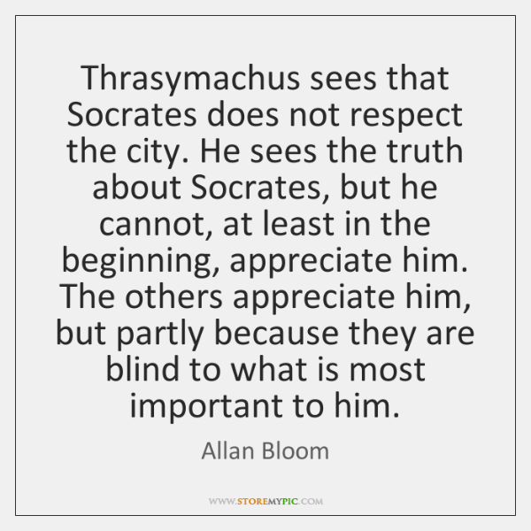 Thrasymachus sees that Socrates does not respect the city. He sees the ...