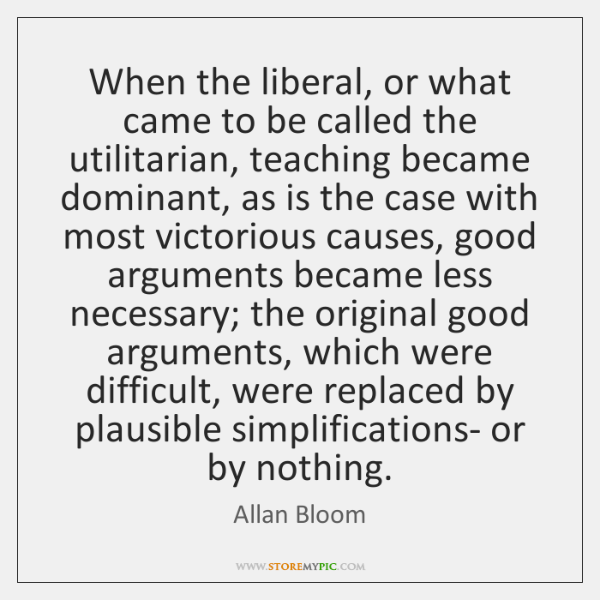When the liberal, or what came to be called the utilitarian, teaching ...