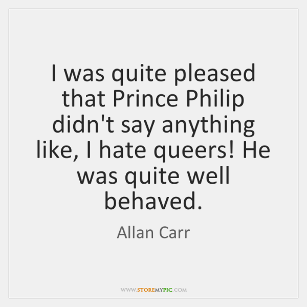 I was quite pleased that Prince Philip didn't say anything like, I ...