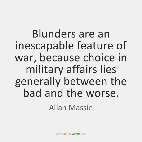 Blunders are an inescapable feature of war, because choice in military affairs ...