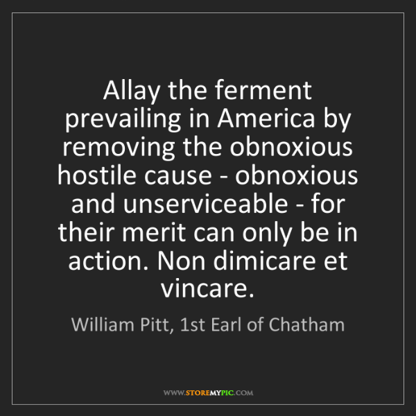 William Pitt, 1st Earl of Chatham: Allay the ferment prevailing in America by removing the...