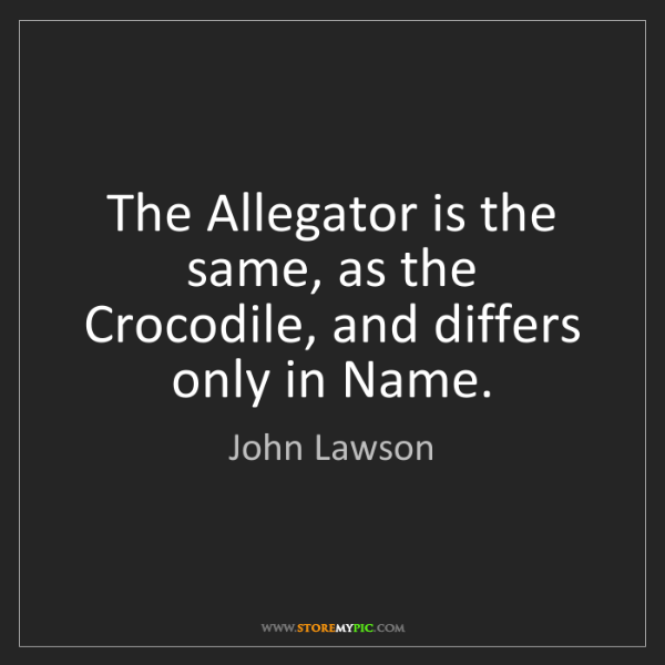 John Lawson: The Allegator is the same, as the Crocodile, and differs...