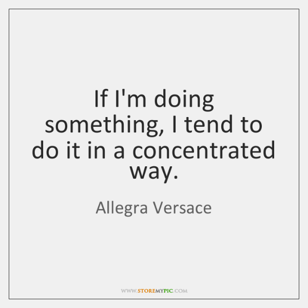 If I'm doing something, I tend to do it in a concentrated ...