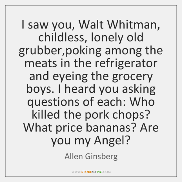 I saw you, Walt Whitman, childless, lonely old grubber,poking among the ...