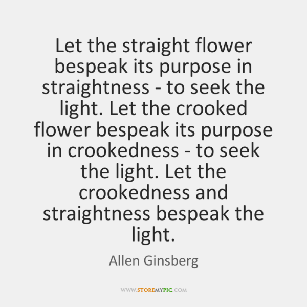 Let the straight flower bespeak its purpose in straightness - to seek ...