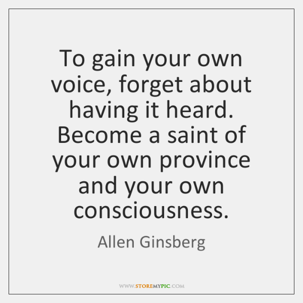 To gain your own voice, forget about having it heard. Become a ...