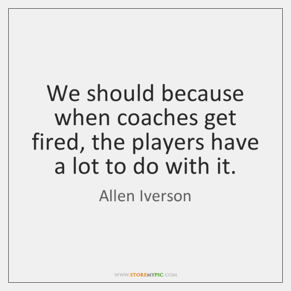 We should because when coaches get fired, the players have a lot ...