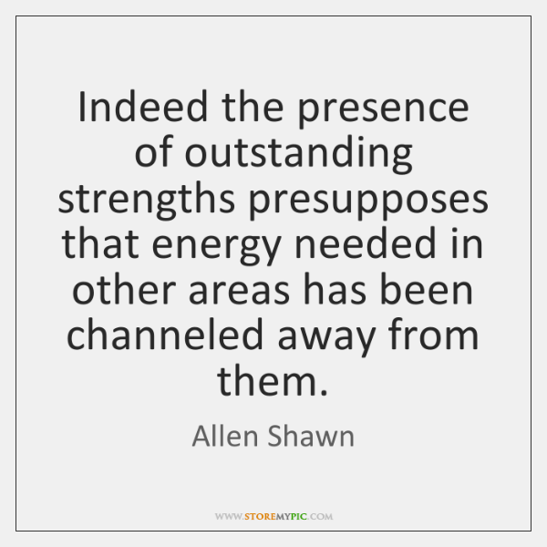Indeed the presence of outstanding strengths presupposes that energy needed in other ...