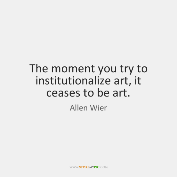 The moment you try to institutionalize art, it ceases to be art.