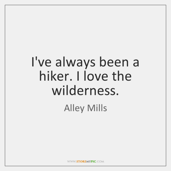 I've always been a hiker. I love the wilderness.