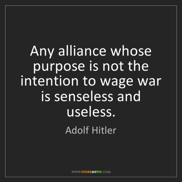 Adolf Hitler: Any alliance whose purpose is not the intention to wage...