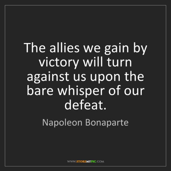 Napoleon Bonaparte: The allies we gain by victory will turn against us upon...