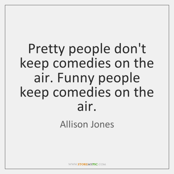 Pretty people don't keep comedies on the air. Funny people keep comedies ...